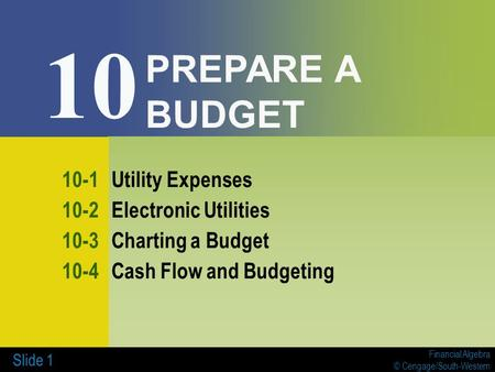 Financial Algebra © Cengage/South-Western Slide 1 PREPARE A BUDGET 10-1Utility Expenses 10-2Electronic Utilities 10-3Charting a Budget 10-4Cash Flow and.