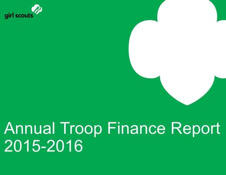 Annual Troop Finance Report 2015-2016. This Training will : Introduce the *NEW* online Report Form Explain the Step-by-Step process of completing & submitting.
