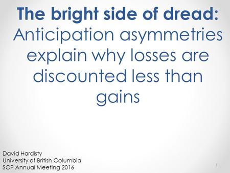 The bright side of dread: Anticipation asymmetries explain why losses are discounted less than gains 1 David Hardisty University of British Columbia SCP.