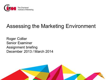 Assessing the Marketing Environment Roger Collier Senior Examiner Assignment briefing December 2013 / March 2014.
