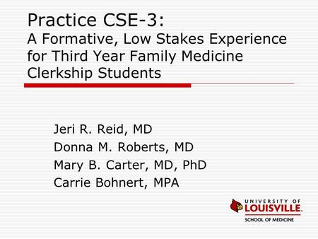 Practice CSE-3: A Formative, Low Stakes Experience for Third Year Family Medicine Clerkship Students Jeri R. Reid, MD Donna M. Roberts, MD Mary B. Carter,