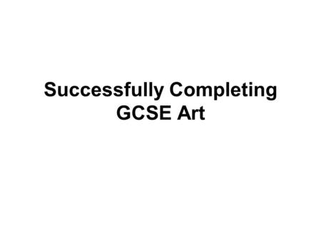 Successfully Completing GCSE Art. 60% Coursework 40% Exam.
