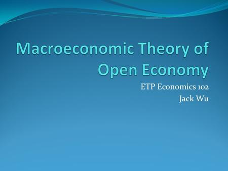 ETP Economics 102 Jack Wu. Key Macroeconomic Variables The important macroeconomic variables of an open economy include: net exports net foreign investment.
