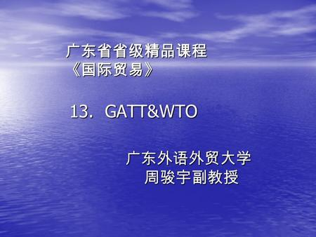 广东省省级精品课程 《国际贸易》 13. GATT&WTO 广东外语外贸大学 周骏宇副教授 13.1 GATT GATT (General Agreement on <strong>Trade</strong> and Tariffs) GATT (General Agreement on <strong>Trade</strong> and Tariffs) 1947,