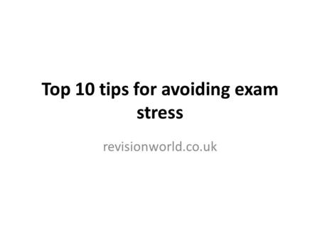 Top 10 tips for avoiding exam stress revisionworld.co.uk.
