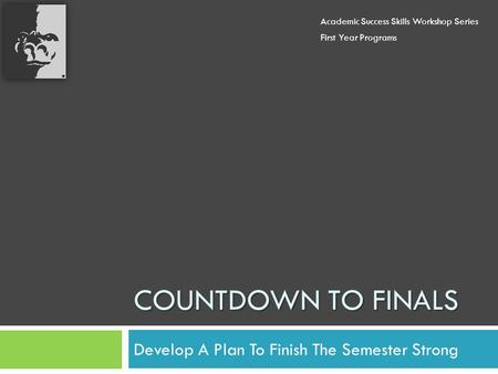 COUNTDOWN TO FINALS Develop A Plan To Finish The Semester Strong Academic Success Skills Workshop Series First Year Programs.