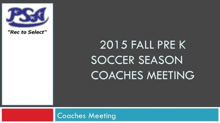 2015 FALL PRE K SOCCER SEASON COACHES MEETING Coaches Meeting.