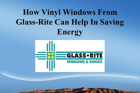 How Vinyl Windows From Glass-Rite Can Help In Saving Energy.
