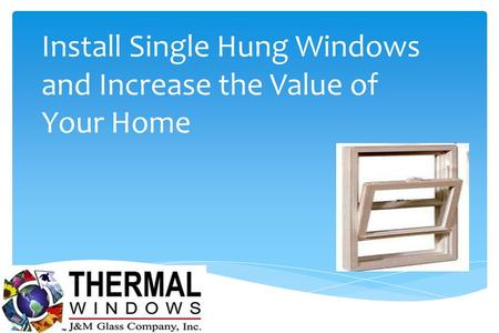 Install Single Hung Windows and Increase the Value of Your Home.