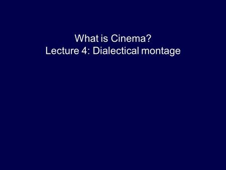 What is Cinema? Lecture 4: Dialectical montage. Lecture outline 1 Early editing (a gloss) 2 Eisenstein and Soviet aesthetics 3 Cinematographic principle.