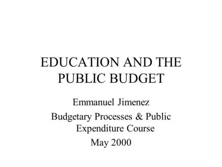 EDUCATION AND THE PUBLIC BUDGET Emmanuel Jimenez Budgetary Processes & Public Expenditure Course May 2000.