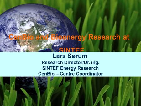 SINTEF Energi AS CenBio and Bioenergy Research at SINTEF Lars Sørum Research Director/Dr. ing. SINTEF Energy Research CenBio – Centre Coordinator.