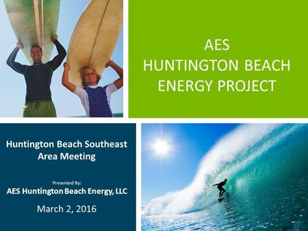 AES HUNTINGTON BEACH ENERGY PROJECT Huntington Beach Southeast Area Meeting Presented By: AES Huntington Beach Energy, LLC March 2, 2016.
