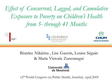 Effect of Concurrent, Lagged, and Cumulative Exposure to Poverty on Children's Health from 5- through 41 Months Béatrice Nikiéma, Lise Gauvin, Louise Séguin.