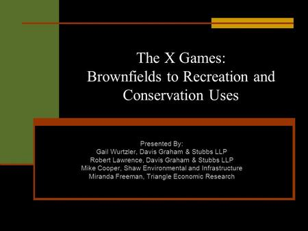 The X Games: Brownfields to Recreation and Conservation Uses Presented By: Gail Wurtzler, Davis Graham & Stubbs LLP Robert Lawrence, Davis Graham & Stubbs.