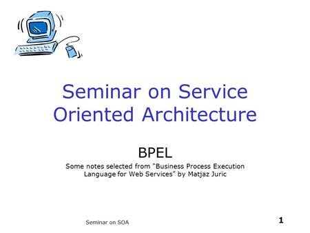 "1 Seminar on SOA Seminar on Service Oriented Architecture BPEL Some notes selected from ""Business Process Execution Language for Web Services"" by Matjaz."