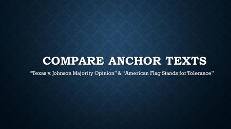 "Compare anchor texts ""Texas v. Johnson Majority Opinion"" & ""American Flag Stands for Tolerance"""