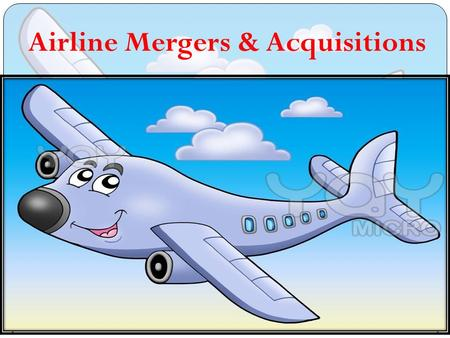 Airline Mergers & Acquisitions. MERGERS AND ACQUISITIONS DEFINITION OF MERGER MERGER vs ALLIANCE.