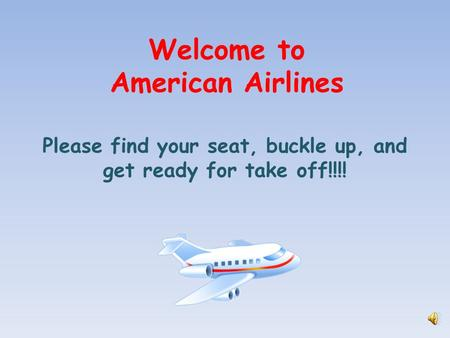 Welcome to American Airlines Please find your seat, buckle up, and get ready for take off!!!!