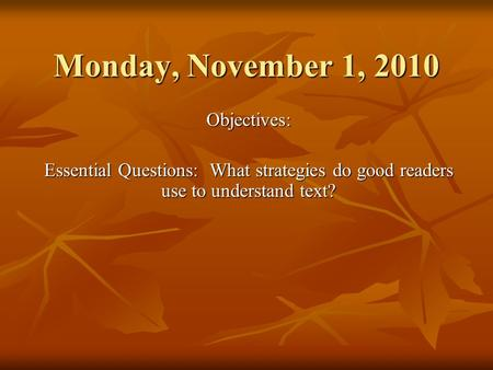 Monday, November 1, 2010 Objectives: Essential Questions: What strategies do good readers use to understand text?