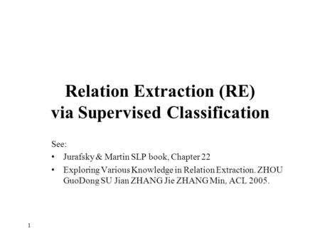 Relation Extraction (RE) via Supervised Classification See: Jurafsky & Martin SLP book, Chapter 22 Exploring Various Knowledge in Relation Extraction.
