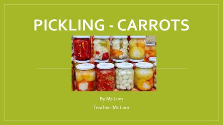PICKLING - CARROTS By Ms Lum Teacher: Ms Lum.  describe and explain the preservation techniques Pickling is the process of preserving or expanding the.