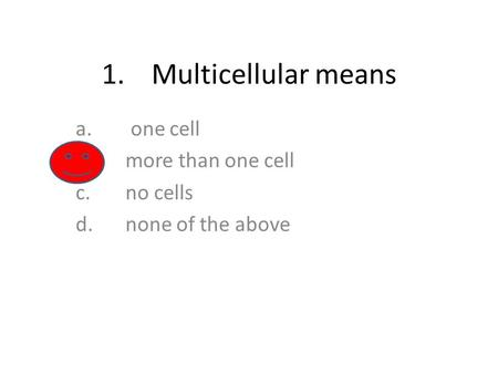 1.Multicellular means a. one cell b.more than one cell c.no cells d.none of the above.