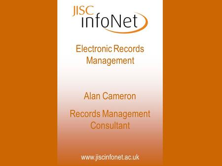 Www.jiscinfonet.ac.uk Electronic Records Management Alan Cameron Records Management Consultant.