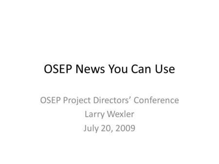 OSEP News You Can Use OSEP Project Directors' Conference Larry Wexler July 20, 2009.