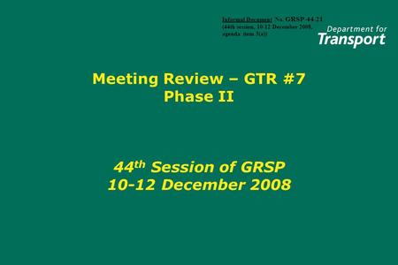 Meeting Review – GTR #7 Phase II 44 th Session of GRSP 10-12 December 2008 Informal Document No. GRSP-44-21 (44th session, 10-12 December 2008, agenda.