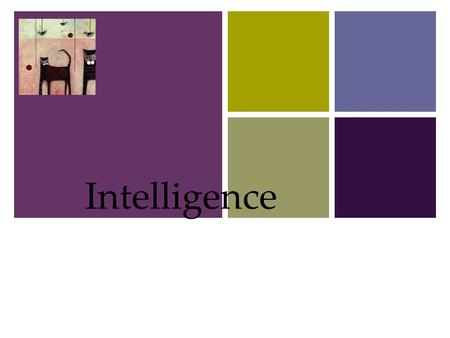 + Intelligence 1. + Intelligence What is Intelligence?  Is Intelligence One General Ability or Several Specific Abilities?  Emotional Intelligence 