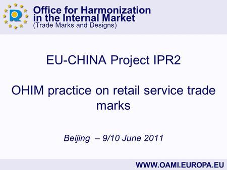 Office for Harmonization in the Internal Market (Trade Marks and Designs) WWW.OAMI.EUROPA.EU EU-CHINA Project IPR2 OHIM practice on retail service trade.