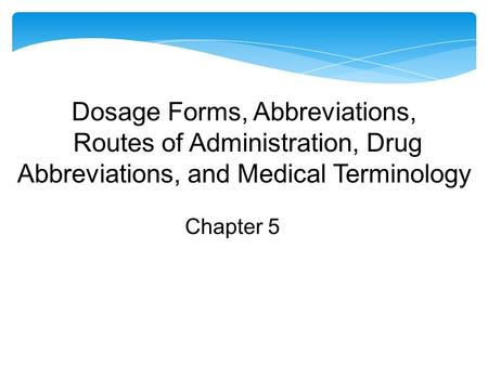 Dosage Forms, Abbreviations, Routes of Administration, Drug Abbreviations, and Medical Terminology Chapter 5.
