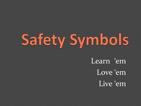 Learn 'em Love 'em Live 'em. Safety Goggles Required.