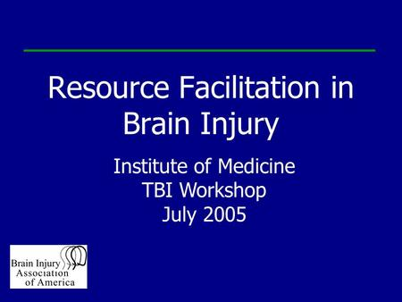 Resource Facilitation in Brain Injury Institute of Medicine TBI Workshop July 2005.