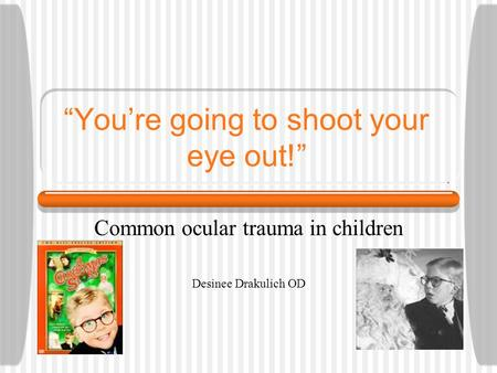 """You're going to shoot your eye out!"" Common ocular trauma in children Desinee Drakulich OD."