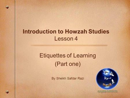 Introduction to Howzah Studies Lesson 4 Etiquettes of Learning (Part one) By Sheikh Safdar Razi.