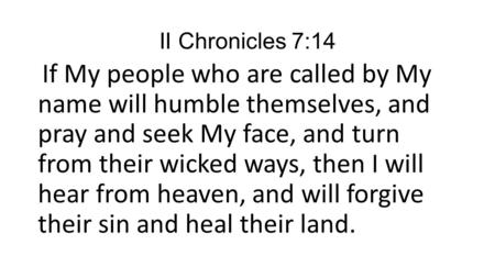 II Chronicles 7:14 If My people who are called by My name will humble themselves, and pray and seek My face, and turn from their wicked ways, then I will.