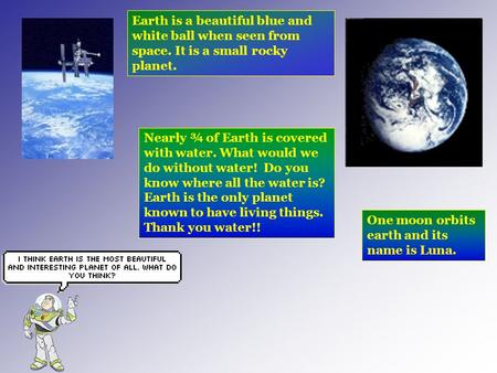Earth is a beautiful blue and white ball when seen from space. It is a small rocky planet. Nearly ¾ of Earth is covered with water. What would we do without.