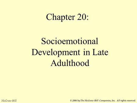 Chapter 20: Socioemotional Development in Late Adulthood McGraw-Hill © 2006 by The McGraw-Hill Companies, Inc. All rights reserved.