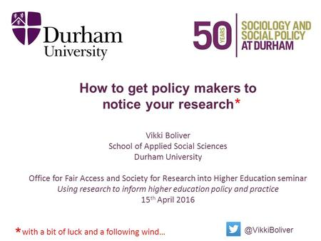 How to get policy makers to notice your research Vikki Boliver School of Applied Social Sciences Durham University Office for Fair Access and Society for.