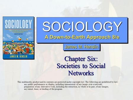 SOCIOLOGY A Down-to-Earth Approach 8/e SOCIOLOGY Chapter Six: Societies to Social Networks This multimedia product and its contents are protected under.