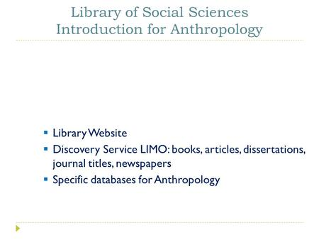  Library Website  Discovery Service LIMO: books, articles, dissertations, journal titles, newspapers  Specific databases for Anthropology Library of.