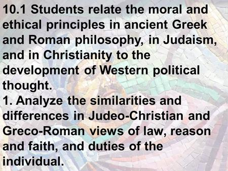 10.1 Students relate the moral and ethical principles in ancient Greek and Roman philosophy, in Judaism, and in Christianity to the development of Western.