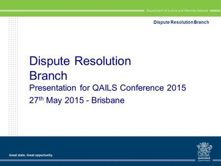 Dispute Resolution Branch Presentation for QAILS Conference 2015 27 th May 2015 - Brisbane Dispute Resolution Branch.