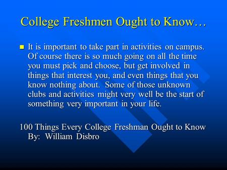 College Freshmen Ought to Know… It is important to take part in activities on campus. Of course there is so much going on all the time you must pick and.