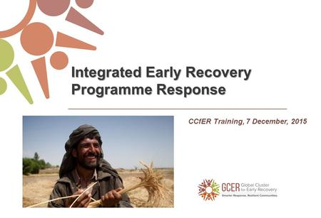 CCfER Training, 7 December, 2015 Integrated Early Recovery Programme Response.