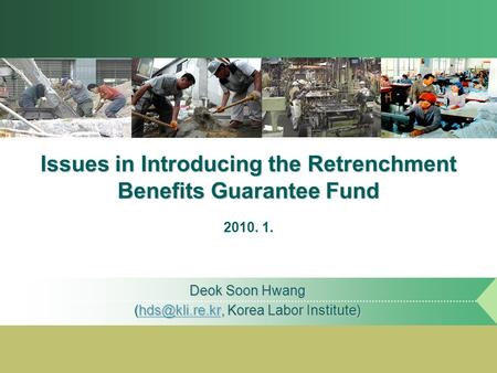 Issues in Introducing the Retrenchment Benefits Guarantee Fund Deok Soon Hwang Korea Labor Institute) 2010. 1.