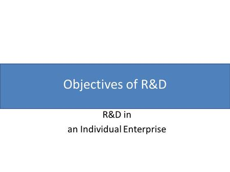 Objectives of R&D R&D in an Individual Enterprise.