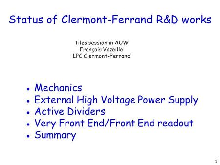 Status of Clermont-Ferrand R&D works Tiles session in AUW François Vazeille LPC Clermont-Ferrand ● Mechanics ● External High Voltage Power Supply ● Active.